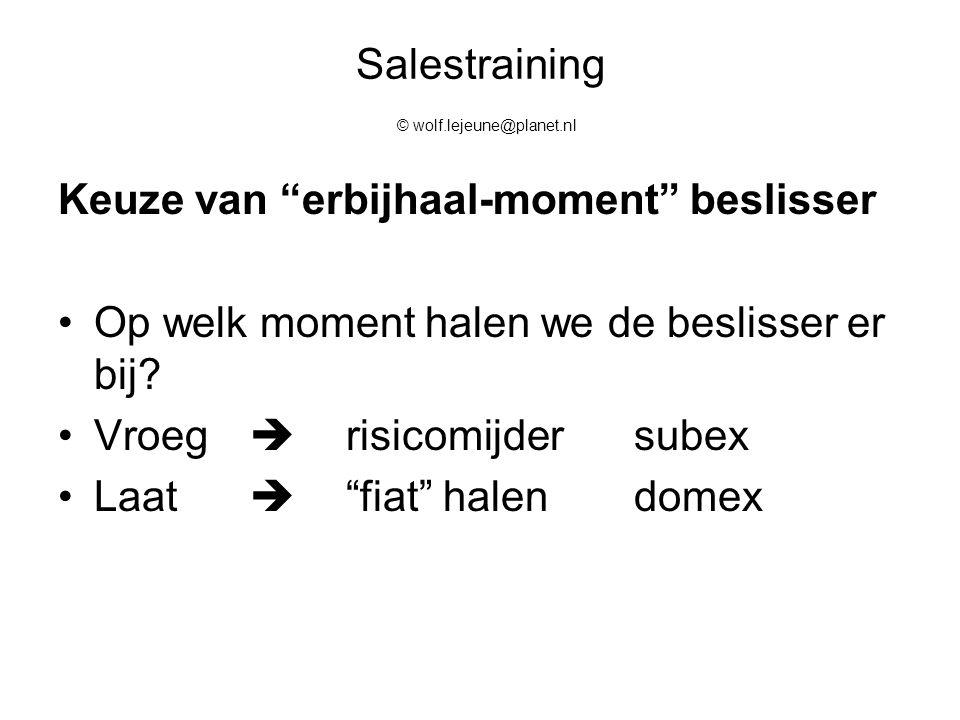 """Salestraining © wolf.lejeune@planet.nl Keuze van """"erbijhaal-moment"""" beslisser Op welk moment halen we de beslisser er bij? Vroeg  risicomijder subex"""