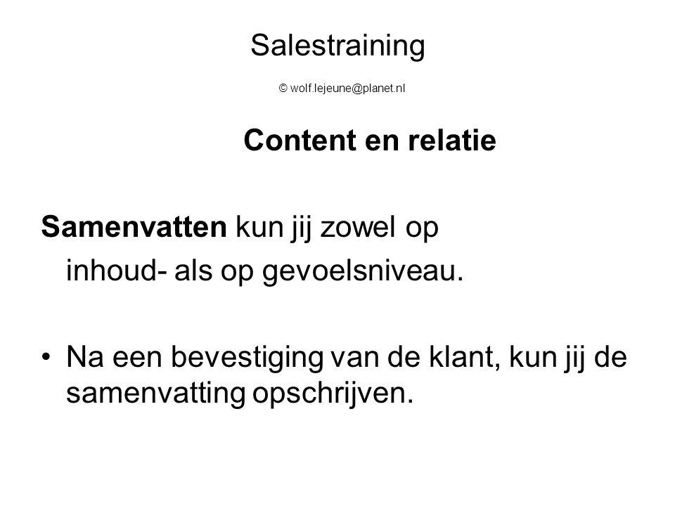 Salestraining © wolf.lejeune@planet.nl Content en relatie Samenvatten kun jij zowel op inhoud- als op gevoelsniveau. Na een bevestiging van de klant,