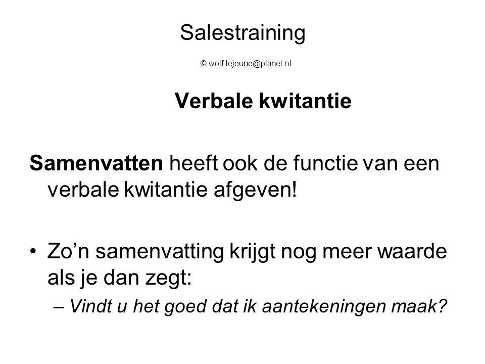 Salestraining © wolf.lejeune@planet.nl Verbale kwitantie Samenvatten heeft ook de functie van een verbale kwitantie afgeven! Zo'n samenvatting krijgt