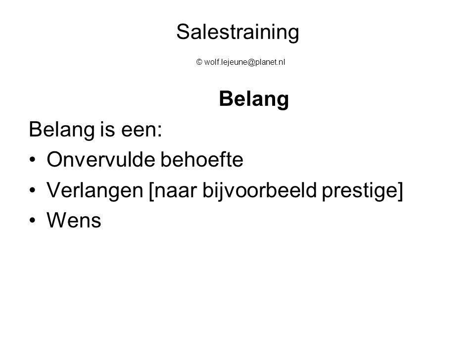 Salestraining © wolf.lejeune@planet.nl Belang Belang is een: Onvervulde behoefte Verlangen [naar bijvoorbeeld prestige] Wens