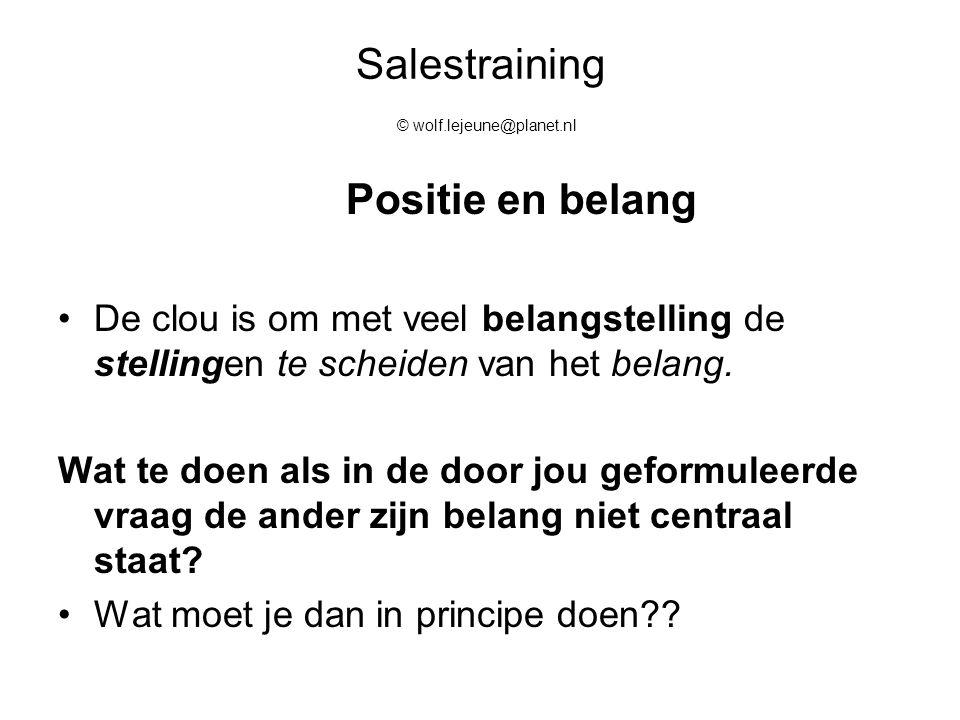 Salestraining © wolf.lejeune@planet.nl Positie en belang De clou is om met veel belangstelling de stellingen te scheiden van het belang. Wat te doen a