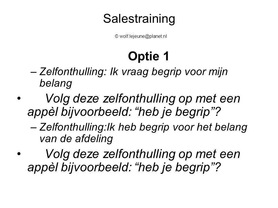 Salestraining © wolf.lejeune@planet.nl Optie 1 –Zelfonthulling: Ik vraag begrip voor mijn belang Volg deze zelfonthulling op met een appèl bijvoorbeel