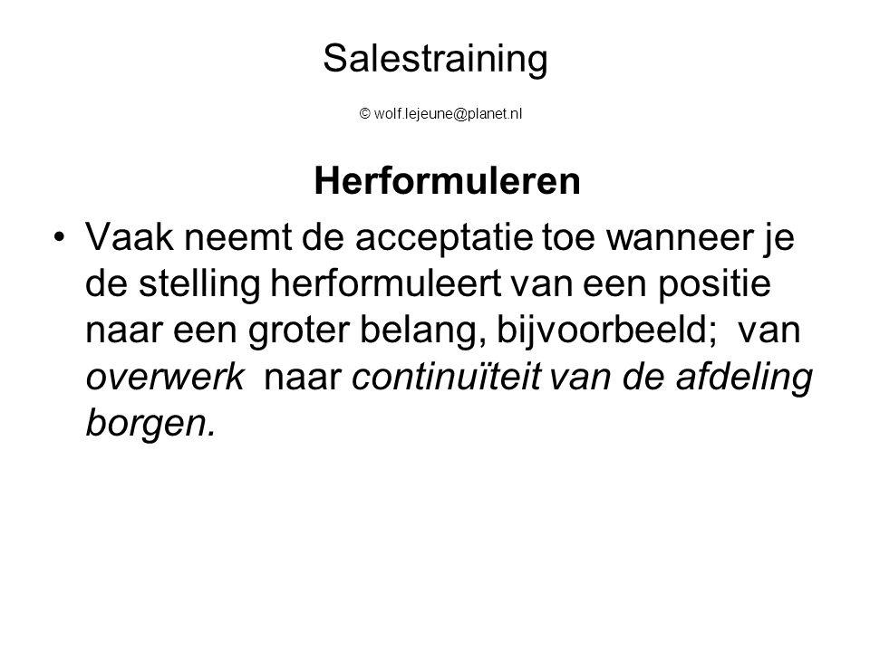 Salestraining © wolf.lejeune@planet.nl Herformuleren Vaak neemt de acceptatie toe wanneer je de stelling herformuleert van een positie naar een groter