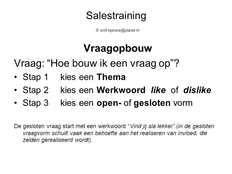 """Salestraining © wolf.lejeune@planet.nl Vraagopbouw Vraag: """"Hoe bouw ik een vraag op""""? Stap 1kies een Thema Stap 2kies een Werkwoord like of dislike St"""