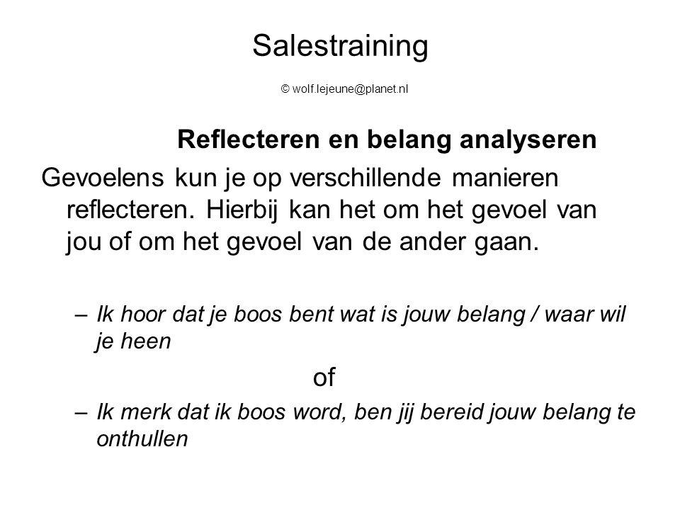 Salestraining © wolf.lejeune@planet.nl Reflecteren en belang analyseren Gevoelens kun je op verschillende manieren reflecteren. Hierbij kan het om het