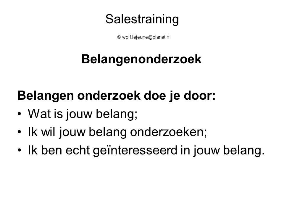 Salestraining © wolf.lejeune@planet.nl Belangenonderzoek Belangen onderzoek doe je door: Wat is jouw belang; Ik wil jouw belang onderzoeken; Ik ben ec