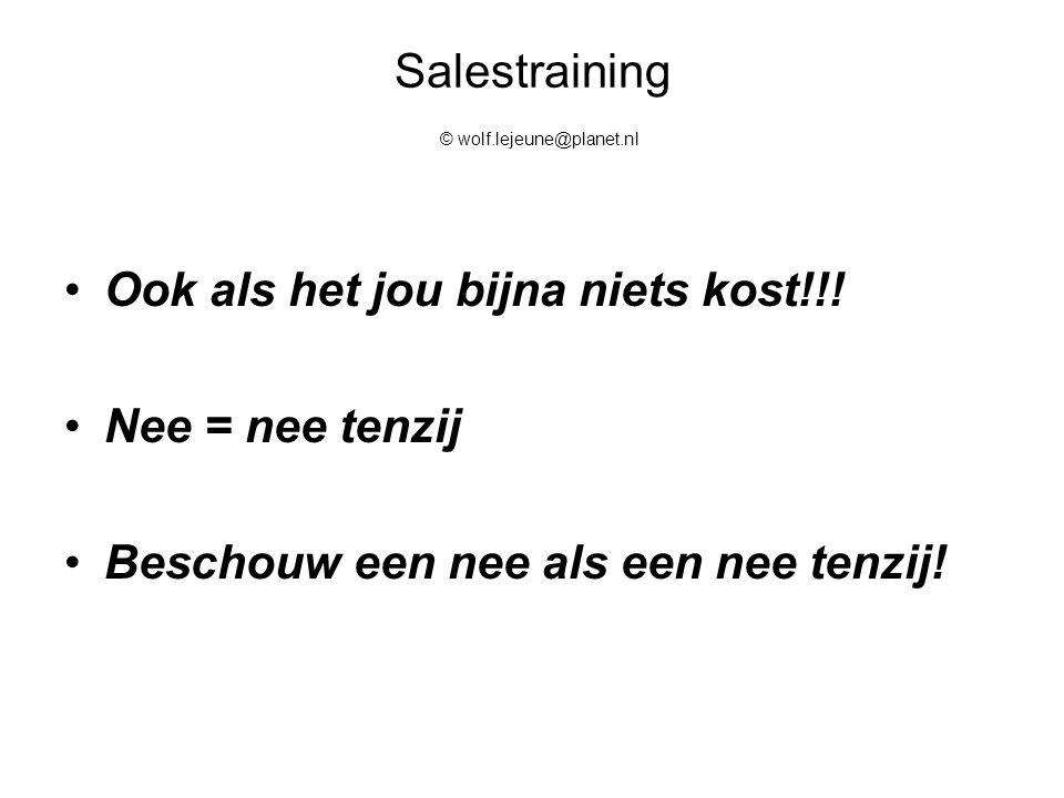 Salestraining © wolf.lejeune@planet.nl Ook als het jou bijna niets kost!!! Nee = nee tenzij Beschouw een nee als een nee tenzij!