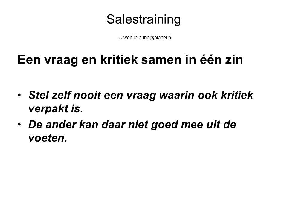 Salestraining © wolf.lejeune@planet.nl Een vraag en kritiek samen in één zin Stel zelf nooit een vraag waarin ook kritiek verpakt is. De ander kan daa