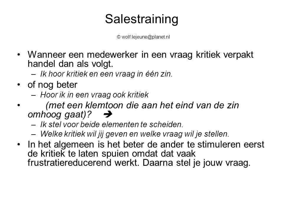 Salestraining © wolf.lejeune@planet.nl Wanneer een medewerker in een vraag kritiek verpakt handel dan als volgt. –Ik hoor kritiek en een vraag in één