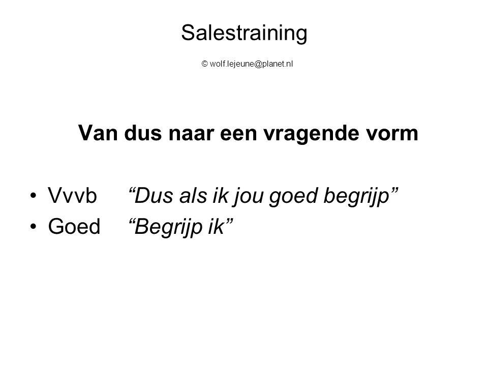 """Salestraining © wolf.lejeune@planet.nl Van dus naar een vragende vorm Vvvb""""Dus als ik jou goed begrijp"""" Goed""""Begrijp ik"""""""
