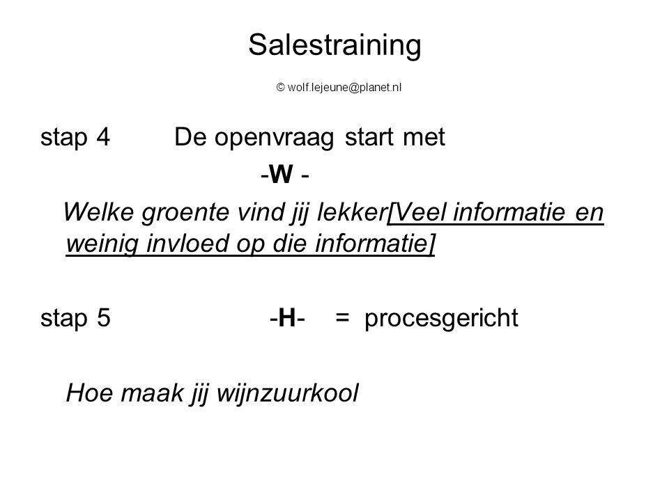 Salestraining © wolf.lejeune@planet.nl stap 4De openvraag start met -W - Welke groente vind jij lekker[Veel informatie en weinig invloed op die inform