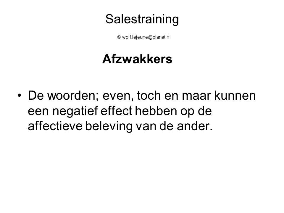 Salestraining © wolf.lejeune@planet.nl Afzwakkers De woorden; even, toch en maar kunnen een negatief effect hebben op de affectieve beleving van de an
