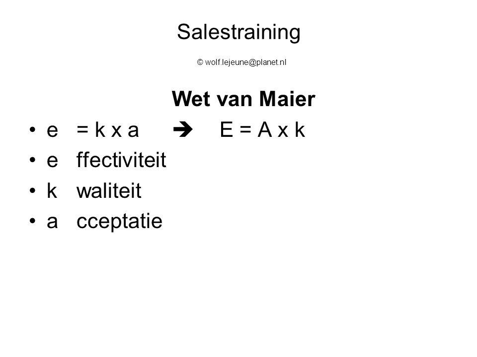 Salestraining © wolf.lejeune@planet.nl Wet van Maier e = k x a  E = A x k e ffectiviteit k waliteit a cceptatie