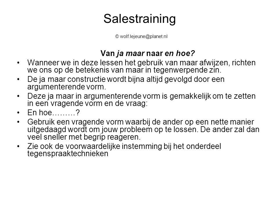 Salestraining © wolf.lejeune@planet.nl Van ja maar naar en hoe? Wanneer we in deze lessen het gebruik van maar afwijzen, richten we ons op de betekeni