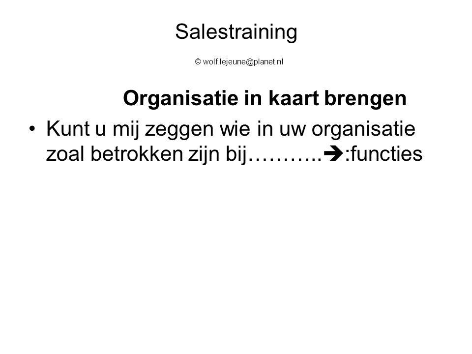 Salestraining © wolf.lejeune@planet.nl Organisatie in kaart brengen Kunt u mij zeggen wie in uw organisatie zoal betrokken zijn bij………..  :functies