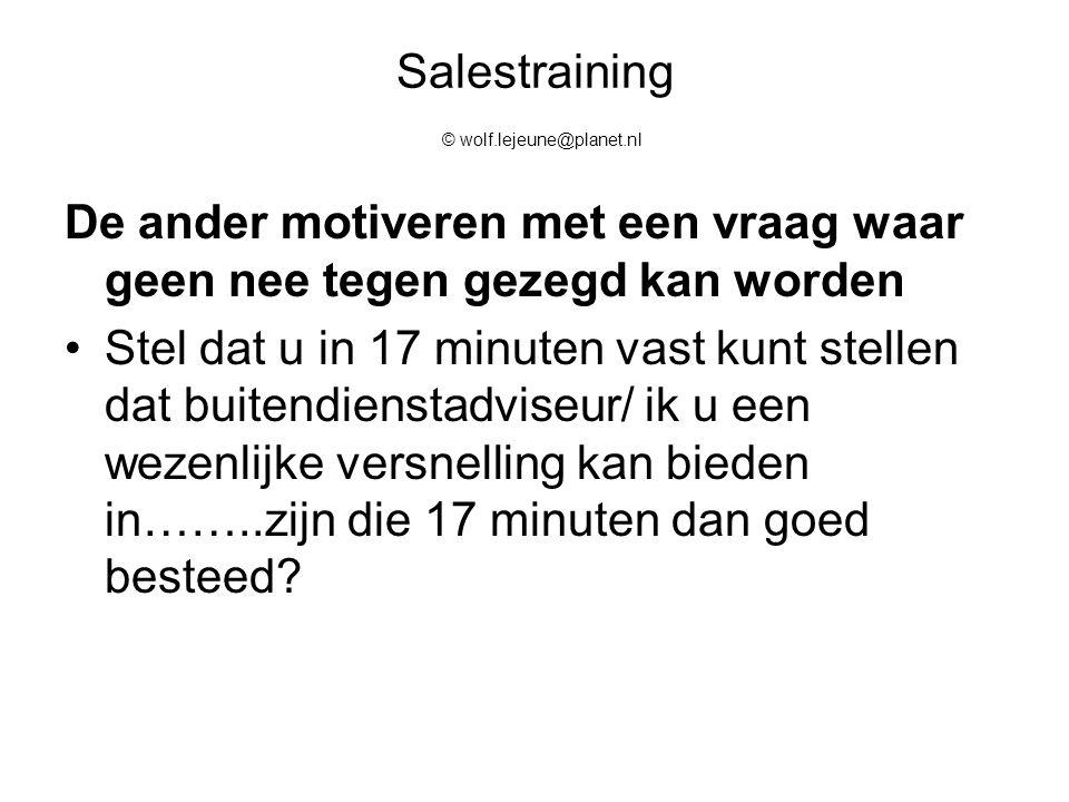 Salestraining © wolf.lejeune@planet.nl De ander motiveren met een vraag waar geen nee tegen gezegd kan worden Stel dat u in 17 minuten vast kunt stell