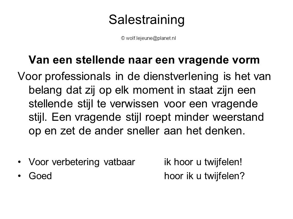 Salestraining © wolf.lejeune@planet.nl Van een stellende naar een vragende vorm Voor professionals in de dienstverlening is het van belang dat zij op