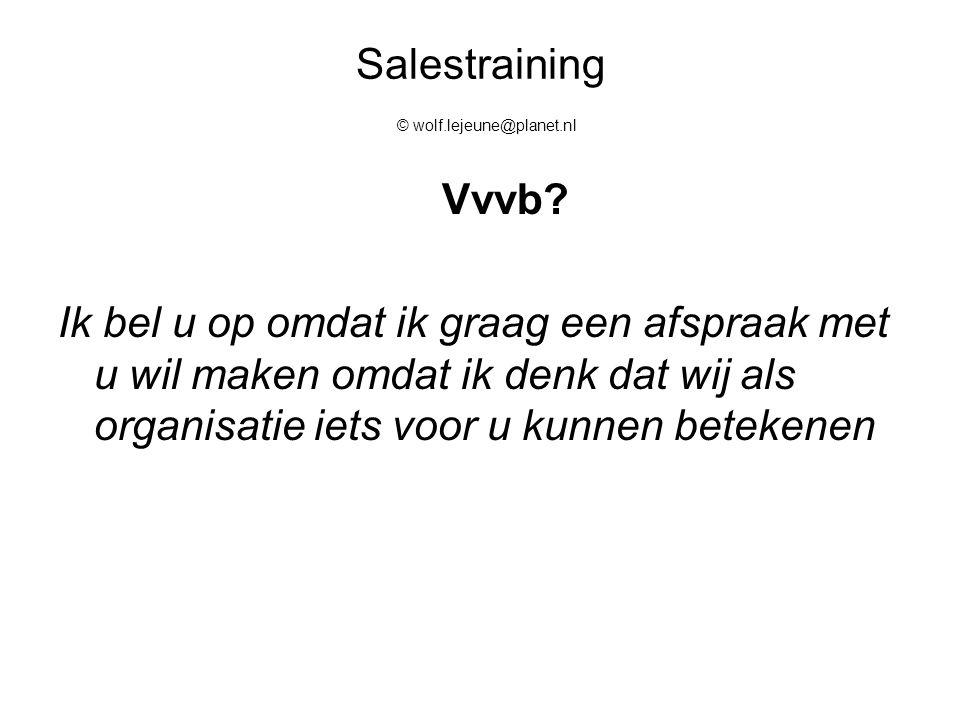 Salestraining © wolf.lejeune@planet.nl Vvvb? Ik bel u op omdat ik graag een afspraak met u wil maken omdat ik denk dat wij als organisatie iets voor u