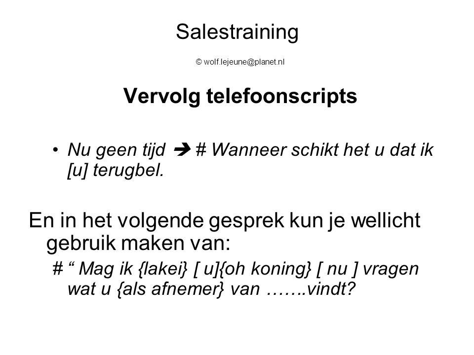 Salestraining © wolf.lejeune@planet.nl Vervolg telefoonscripts Nu geen tijd  # Wanneer schikt het u dat ik [u] terugbel. En in het volgende gesprek k