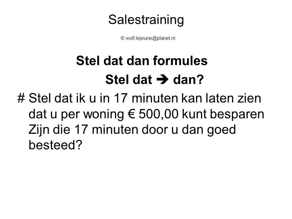 Salestraining © wolf.lejeune@planet.nl Stel dat dan formules Stel dat  dan? #Stel dat ik u in 17 minuten kan laten zien dat u per woning € 500,00 kun