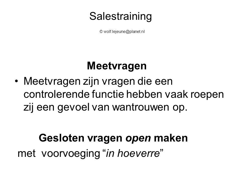 Salestraining © wolf.lejeune@planet.nl Lastige vragen  in gunstige vragen Herformuleer de lastige waaromvraag in een voor jou gunstige vraag en ´´spiegel´´ die vraag terug aan de klant.