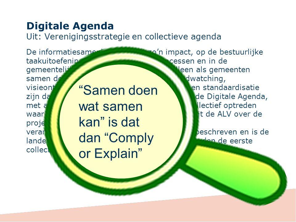 Digitale Agenda Uit: Verenigingsstrategie en collectieve agenda De informatiesamenleving heeft zo'n impact, op de bestuurlijke taakuitoefening, in de interne werkprocessen en in de gemeentelijke dienstverlening, dat we alleen als gemeenten samen deze uitdagingen aan kunnen.
