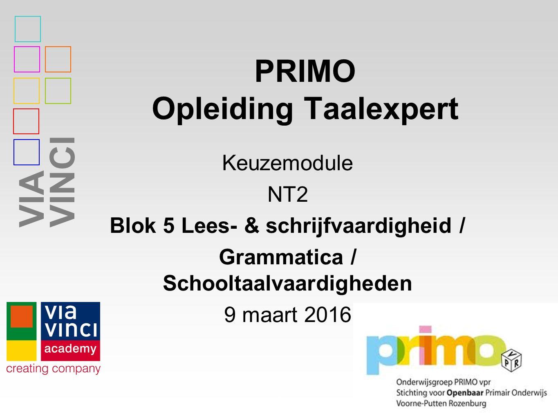 VIAVINCI PRIMO Opleiding Taalexpert Keuzemodule NT2 Blok 5 Lees- & schrijfvaardigheid / Grammatica / Schooltaalvaardigheden 9 maart 2016 1