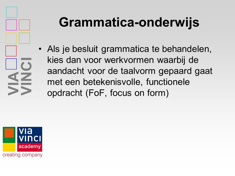 VIAVINCI Grammatica-onderwijs Als je besluit grammatica te behandelen, kies dan voor werkvormen waarbij de aandacht voor de taalvorm gepaard gaat met een betekenisvolle, functionele opdracht (FoF, focus on form)