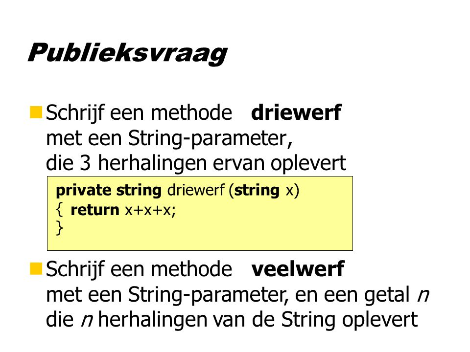 Publieksvraag nSchrijf een methode driewerf met een String-parameter, die 3 herhalingen ervan oplevert nSchrijf een methode veelwerf met een String-parameter, en een getal n die n herhalingen van de String oplevert private string driewerf (string x) { } return x+x+x;