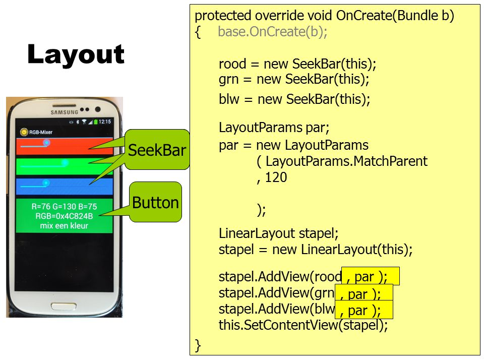 Layout Button protected override void OnCreate(Bundle b) { base.OnCreate(b); SeekBar rood = new SeekBar(this); } LayoutParams par; LinearLayout stapel; stapel = new LinearLayout(this); stapel.AddView(rood); stapel.AddView(grn); stapel.AddView(blw); this.SetContentView(stapel); grn = new SeekBar(this); blw = new SeekBar(this); par = new LayoutParams ( LayoutParams.MatchParent, LayoutParmas.WrapContent );, par );, 0.25f