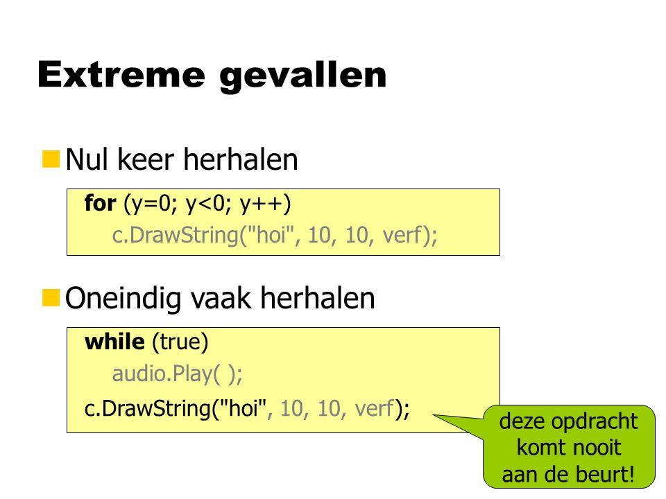 Extreme gevallen nNul keer herhalen for (y=0; y<0; y++) c.DrawString( hoi , 10, 10, verf); nOneindig vaak herhalen while (true) audio.Play( ); c.DrawString( hoi , 10, 10, verf); deze opdracht komt nooit aan de beurt!