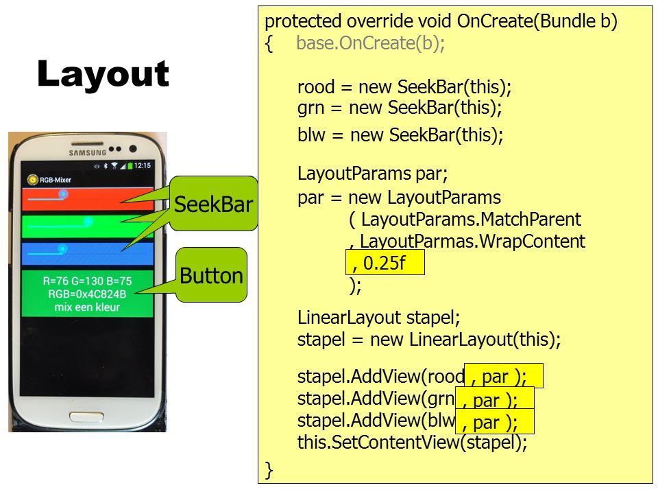 Kubus } { public OnCreate(Bundle b) { base.Oncreate(b); class KubusApp : Activity RadioButton r, g, b;SeekBar s;KubusView kv; } kv = new KubusView(this); SetContentView( kv ); s = new SeekBar(this); LinearLayout lay = new LinearLayout(this); lay.AddView(s); lay.AddView(kv); lay.AddView(grp); RadioGroup grp = new RadioGroup(this); grp.AddView(r); grp.AddView(g); grp.AddView(b); RadioButton r = new RadioButton(this); RadioButton g = new RadioButton(this); RadioButton b = new RadioButton(this); lay r.Click += kies; g.Click += kies; b.Click += kies; s.ProgressChanged+=pc;