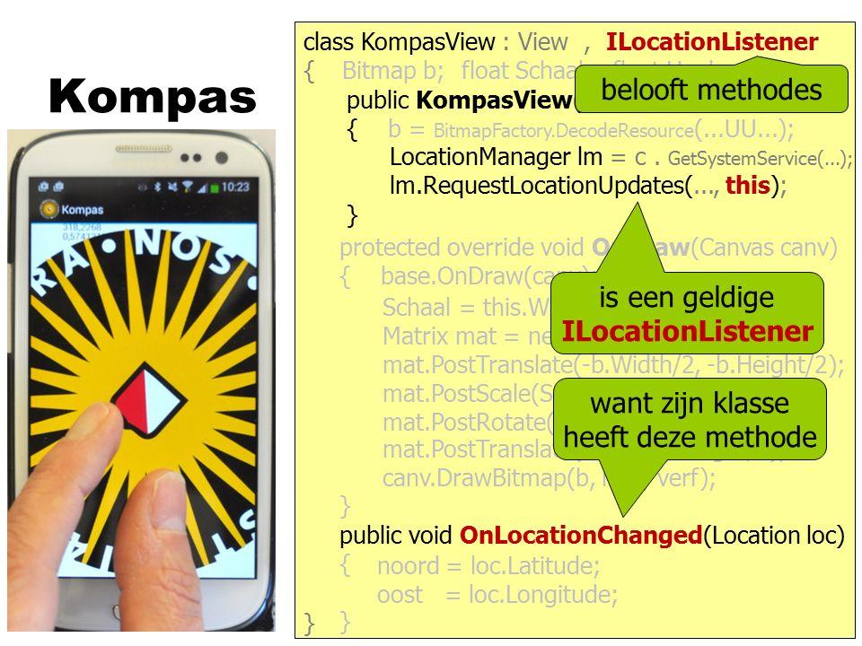 Kompas } { protected override void OnDraw(Canvas canv) { base.OnDraw(canv); } public KompasView(Context c) : base(c) { b = BitmapFactory.DecodeResource (...UU...); } class KompasView : View Bitmap b;float Schaal;float Hoek; canv.DrawBitmap(b, mat, verf); Schaal = this.Width / b.Width; Matrix mat = new Matrix(); mat.PostScale(Schaal, Schaal); mat.PostRotate(- Hoek); mat.PostTranslate(Width/2, Height/2); mat.PostTranslate(-b.Width/2, -b.Height/2); is een geldige IOnScaleGestureListener want zijn klasse heeft deze methode belooft methodes, IOnScaleGestureListener det = new ScaleGestureDetector(c, this); ScaleGestureDetector det; public void OnScale(ScaleGestureDetector d) { } this.Schaal = Schaal * d.ScaleFactor; this.Invalidate();