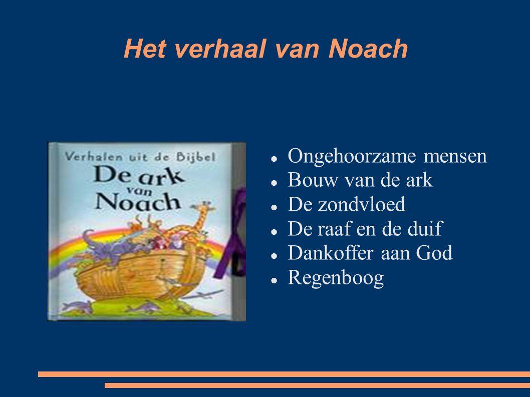 Het verhaal van Noach Ongehoorzame mensen Bouw van de ark De zondvloed De raaf en de duif Dankoffer aan God Regenboog