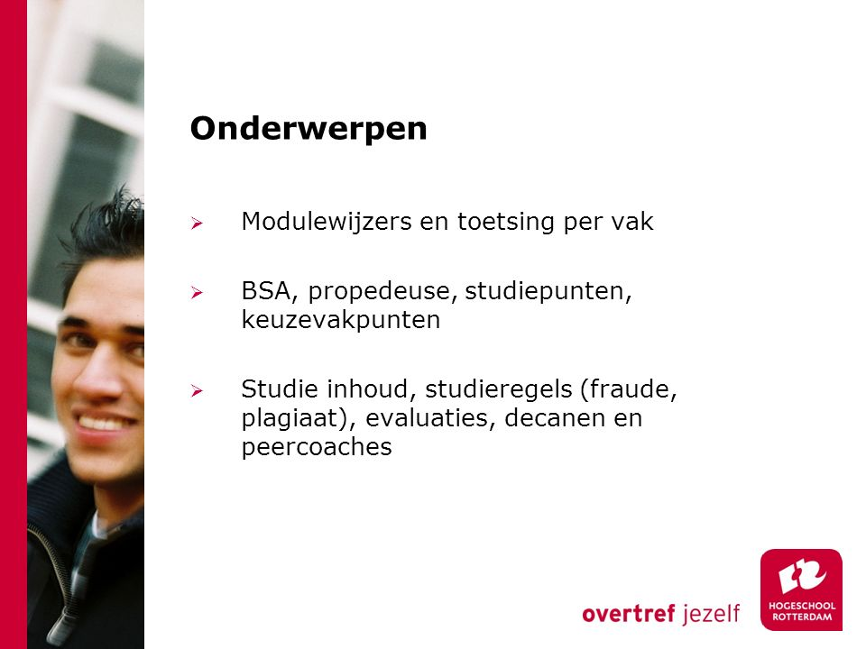 Onderwerpen  Modulewijzers en toetsing per vak  BSA, propedeuse, studiepunten, keuzevakpunten  Studie inhoud, studieregels (fraude, plagiaat), evaluaties, decanen en peercoaches