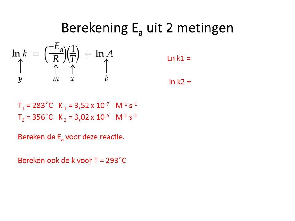 Berekening E a uit 2 metingen Ln k1 = ln k2 = T 1 = 283 ͦC K 1 = 3,52 x 10 -7 M -1 s -1 T 2 = 356 ͦC K 2 = 3,02 x 10 -5 M -1 s -1 Bereken de E a voor deze reactie.