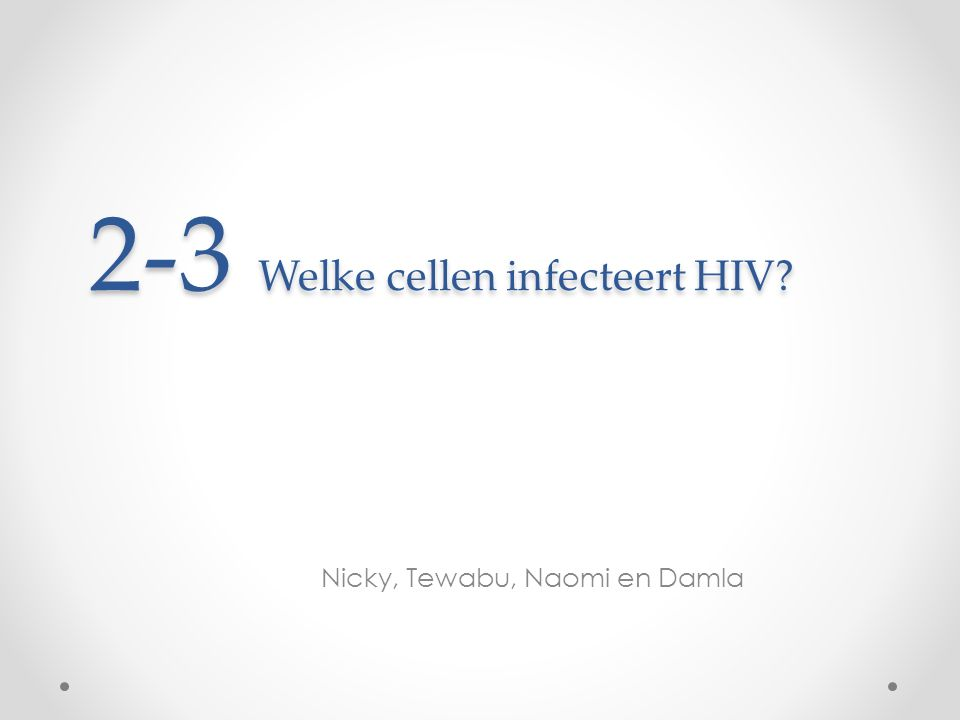 2-3 Welke cellen infecteert HIV? Nicky, Tewabu, Naomi en Damla