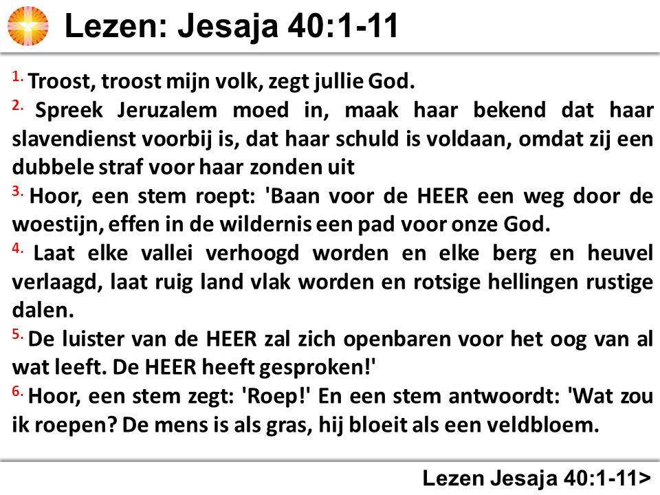 Lezen Jesaja 40:1-11> 1. Troost, troost mijn volk, zegt jullie God. 2. Spreek Jeruzalem moed in, maak haar bekend dat haar slavendienst voorbij is, da