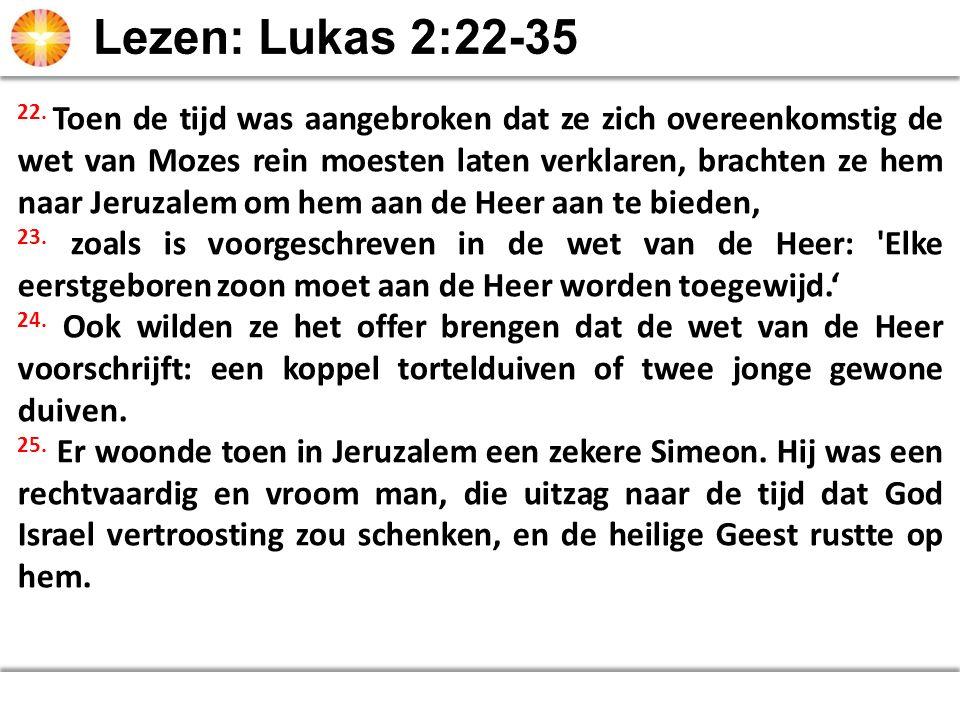 22. Toen de tijd was aangebroken dat ze zich overeenkomstig de wet van Mozes rein moesten laten verklaren, brachten ze hem naar Jeruzalem om hem aan d