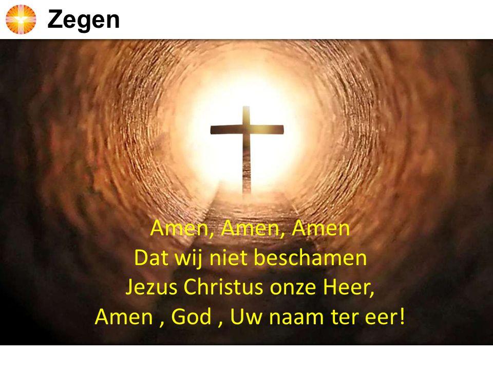 Amen, Amen, Amen Dat wij niet beschamen Jezus Christus onze Heer, Amen, God, Uw naam ter eer!