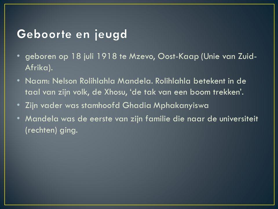 geboren op 18 juli 1918 te Mzevo, Oost-Kaap (Unie van Zuid- Afrika). Naam: Nelson Rolihlahla Mandela. Rolihlahla betekent in de taal van zijn volk, de