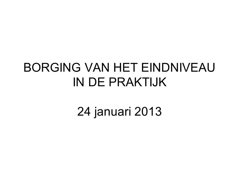 BORGING VAN HET EINDNIVEAU IN DE PRAKTIJK 24 januari 2013