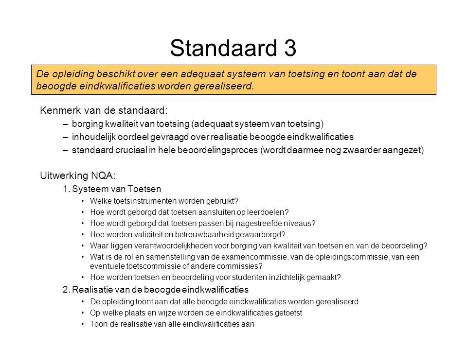 Standaard 3 Kenmerk van de standaard: –borging kwaliteit van toetsing (adequaat systeem van toetsing) –inhoudelijk oordeel gevraagd over realisatie beoogde eindkwalificaties –standaard cruciaal in hele beoordelingsproces (wordt daarmee nog zwaarder aangezet) Uitwerking NQA: 1.Systeem van Toetsen Welke toetsinstrumenten worden gebruikt.