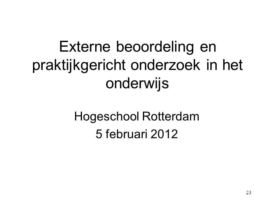 23 Externe beoordeling en praktijkgericht onderzoek in het onderwijs Hogeschool Rotterdam 5 februari 2012