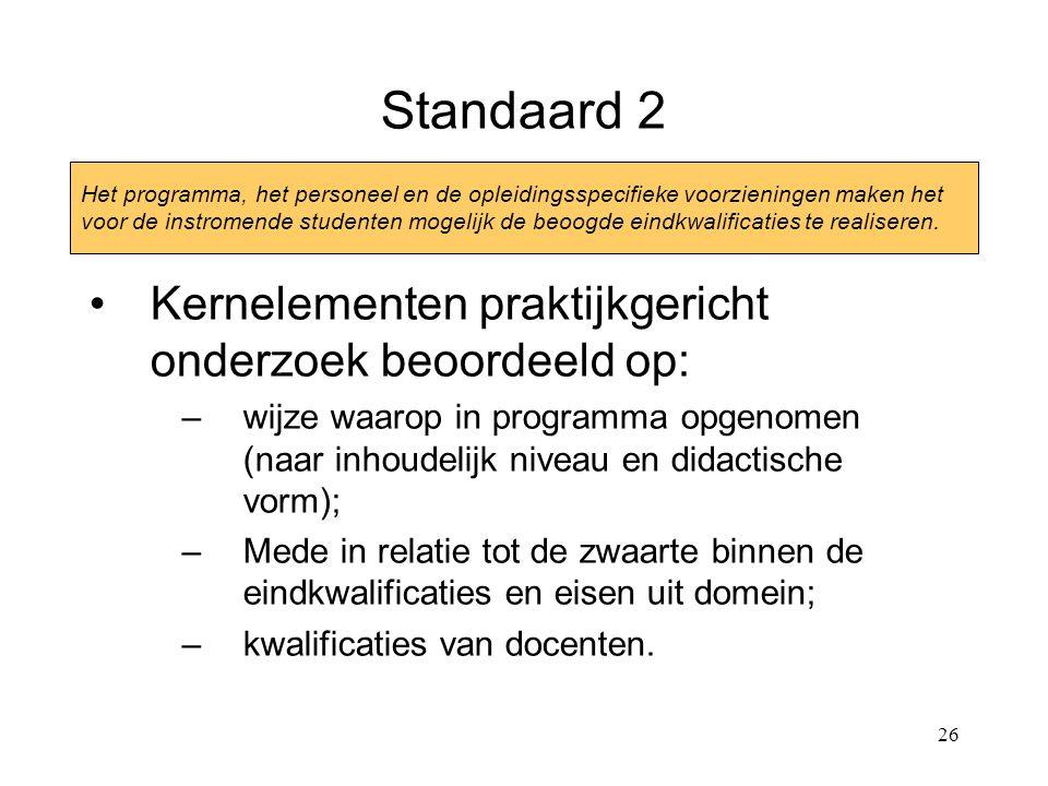 26 Standaard 2 Kernelementen praktijkgericht onderzoek beoordeeld op: –wijze waarop in programma opgenomen (naar inhoudelijk niveau en didactische vorm); –Mede in relatie tot de zwaarte binnen de eindkwalificaties en eisen uit domein; –kwalificaties van docenten.
