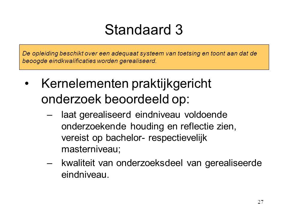 27 Standaard 3 Kernelementen praktijkgericht onderzoek beoordeeld op: –laat gerealiseerd eindniveau voldoende onderzoekende houding en reflectie zien, vereist op bachelor- respectievelijk masterniveau; –kwaliteit van onderzoeksdeel van gerealiseerde eindniveau.