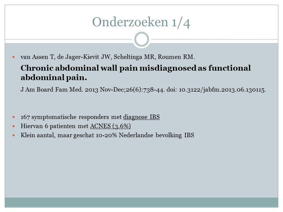 Onderzoeken 1/4 van Assen T, de Jager-Kievit JW, Scheltinga MR, Roumen RM. Chronic abdominal wall pain misdiagnosed as functional abdominal pain. J Am