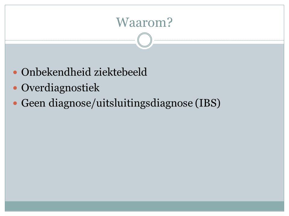 Waarom? Onbekendheid ziektebeeld Overdiagnostiek Geen diagnose/uitsluitingsdiagnose (IBS)