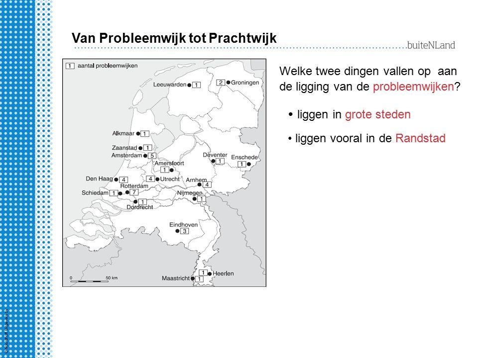 Welke twee dingen vallen op aan de ligging van de probleemwijken? liggen in grote steden liggen vooral in de Randstad Van Probleemwijk tot Prachtwijk
