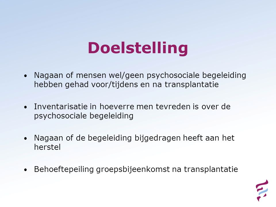 Doelstelling Nagaan of mensen wel/geen psychosociale begeleiding hebben gehad voor/tijdens en na transplantatie Inventarisatie in hoeverre men tevrede
